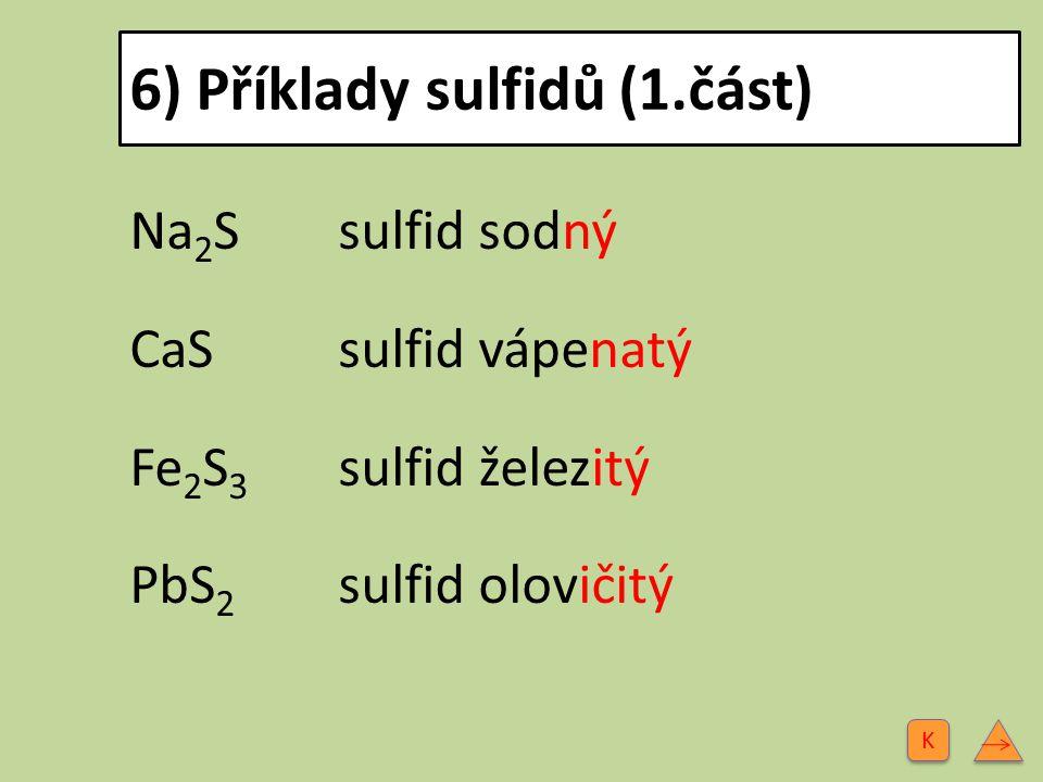 6) Příklady sulfidů (1.část) Na 2 Ssulfid sodný CaS sulfid vápenatý Fe 2 S 3 sulfid železitý PbS 2 sulfid olovičitý K K