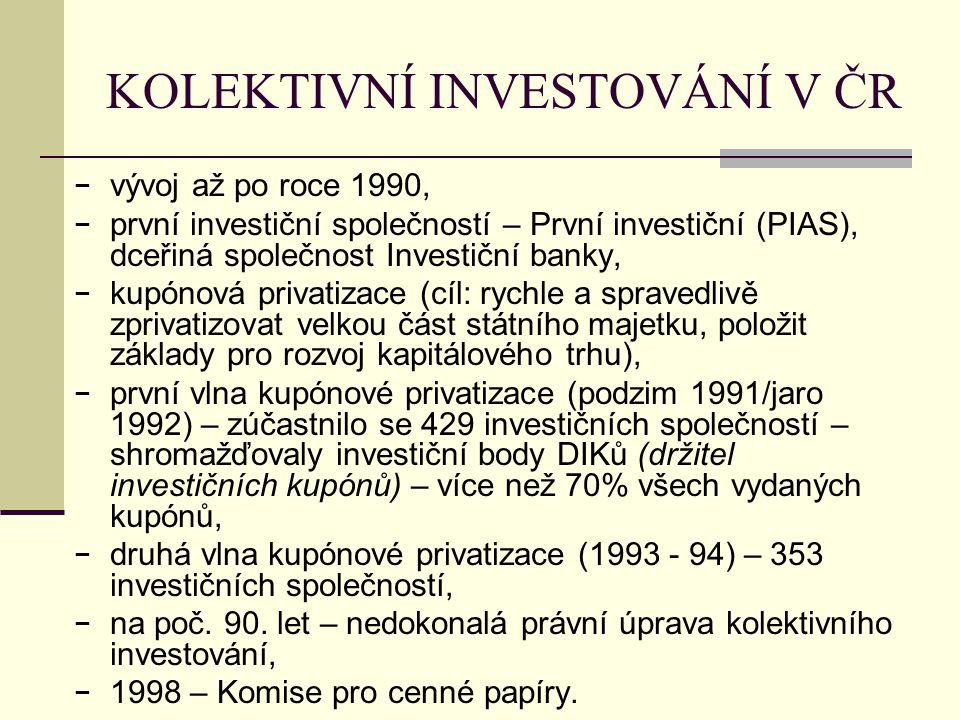 KOLEKTIVNÍ INVESTOVÁNÍ V ČR − vývoj až po roce 1990, − první investiční společností – První investiční (PIAS), dceřiná společnost Investiční banky, − kupónová privatizace (cíl: rychle a spravedlivě zprivatizovat velkou část státního majetku, položit základy pro rozvoj kapitálového trhu), − první vlna kupónové privatizace (podzim 1991/jaro 1992) – zúčastnilo se 429 investičních společností – shromažďovaly investiční body DIKů (držitel investičních kupónů) – více než 70% všech vydaných kupónů, − druhá vlna kupónové privatizace (1993 - 94) – 353 investičních společností, − na poč.
