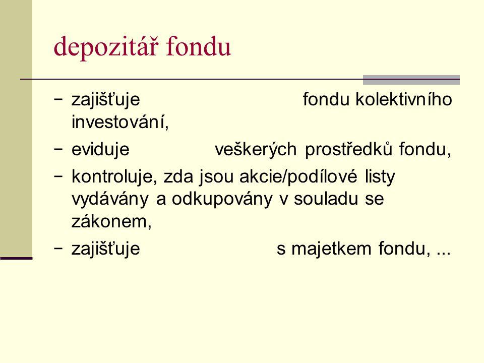 depozitář fondu − zajišťuje fondu kolektivního investování, − eviduje veškerých prostředků fondu, − kontroluje, zda jsou akcie/podílové listy vydávány a odkupovány v souladu se zákonem, − zajišťuje s majetkem fondu,...