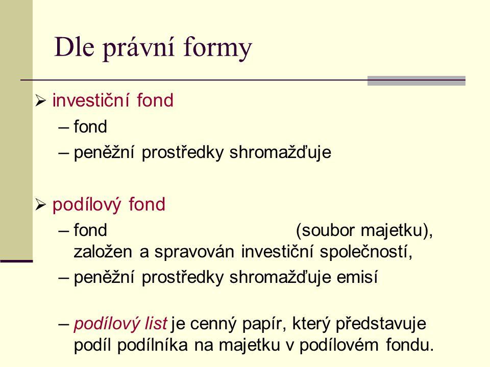 Dle právní formy  investiční fond ─ fond ─ peněžní prostředky shromažďuje  podílový fond ─ fond (soubor majetku), založen a spravován investiční společností, ─ peněžní prostředky shromažďuje emisí ─ podílový list je cenný papír, který představuje podíl podílníka na majetku v podílovém fondu.