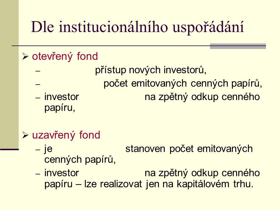 Dle institucionálního uspořádání  otevřený fond ─ přístup nových investorů, ─ počet emitovaných cenných papírů, ─ investor na zpětný odkup cenného papíru,  uzavřený fond ─ je stanoven počet emitovaných cenných papírů, ─ investor na zpětný odkup cenného papíru – lze realizovat jen na kapitálovém trhu.