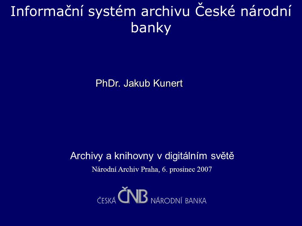 Informační systém archivu České národní banky Národní Archiv Praha, 6. prosinec 2007 Archivy a knihovny v digitálním světě PhDr. Jakub Kunert