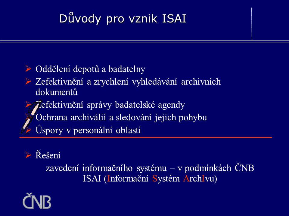 Důvody pro vznik ISAI  Oddělení depotů a badatelny  Zefektivnění a zrychlení vyhledávání archivních dokumentů  Zefektivnění správy badatelské agend