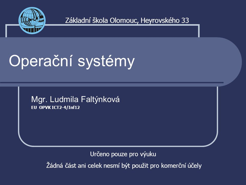 Operační systémy Mgr. Ludmila Faltýnková EU OPVK ICT2-4/Inf12 Základní škola Olomouc, Heyrovského 33 Určeno pouze pro výuku Žádná část ani celek nesmí