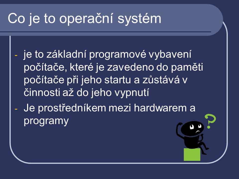 - je to základní programové vybavení počítače, které je zavedeno do paměti počítače při jeho startu a zůstává v činnosti až do jeho vypnutí - Je prostředníkem mezi hardwarem a programy Co je to operační systém