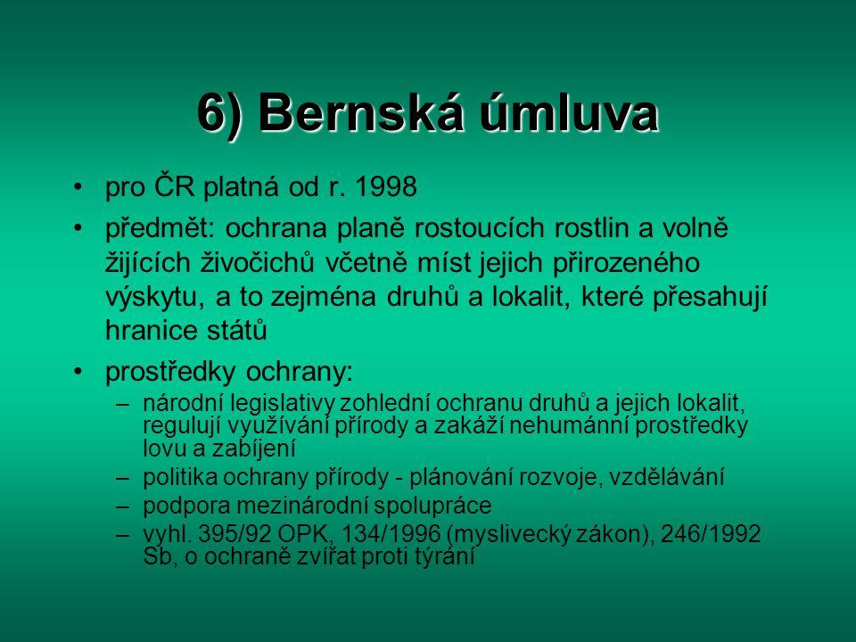6) Bernská úmluva pro ČR platná od r. 1998 předmět: ochrana planě rostoucích rostlin a volně žijících živočichů včetně míst jejich přirozeného výskytu