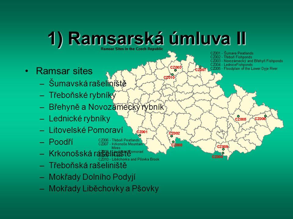 1) Ramsarská úmluva II Ramsar sites –Šumavská rašeliniště –Třeboňské rybníky –Břehyně a Novozámecký rybník –Lednické rybníky –Litovelské Pomoraví –Poo