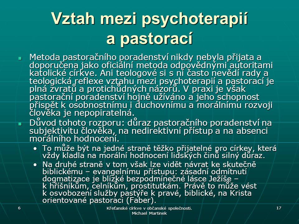 6 Křeťanské církve v občanské společnosti. Michael Martinek 17 Vztah mezi psychoterapií a pastorací Metoda pastoračního poradenství nikdy nebyla přija