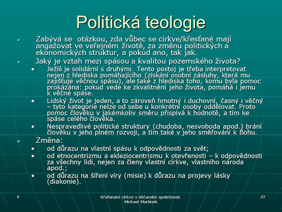 6 Křeťanské církve v občanské společnosti. Michael Martinek 22 Politická teologie Zabývá se otázkou, zda vůbec se církve/křesťané mají angažovat ve ve