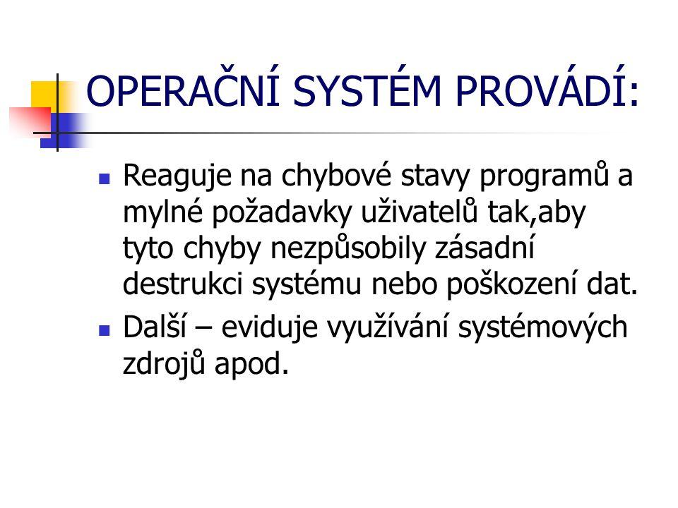 OPERAČNÍ SYSTÉM PROVÁDÍ: Reaguje na chybové stavy programů a mylné požadavky uživatelů tak,aby tyto chyby nezpůsobily zásadní destrukci systému nebo poškození dat.