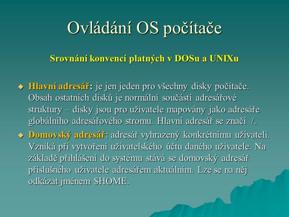 Ovládání OS počítače Srovnání konvencí platných v DOSu a UNIXu  Hlavní adresář: je jen jeden pro všechny disky počítače.
