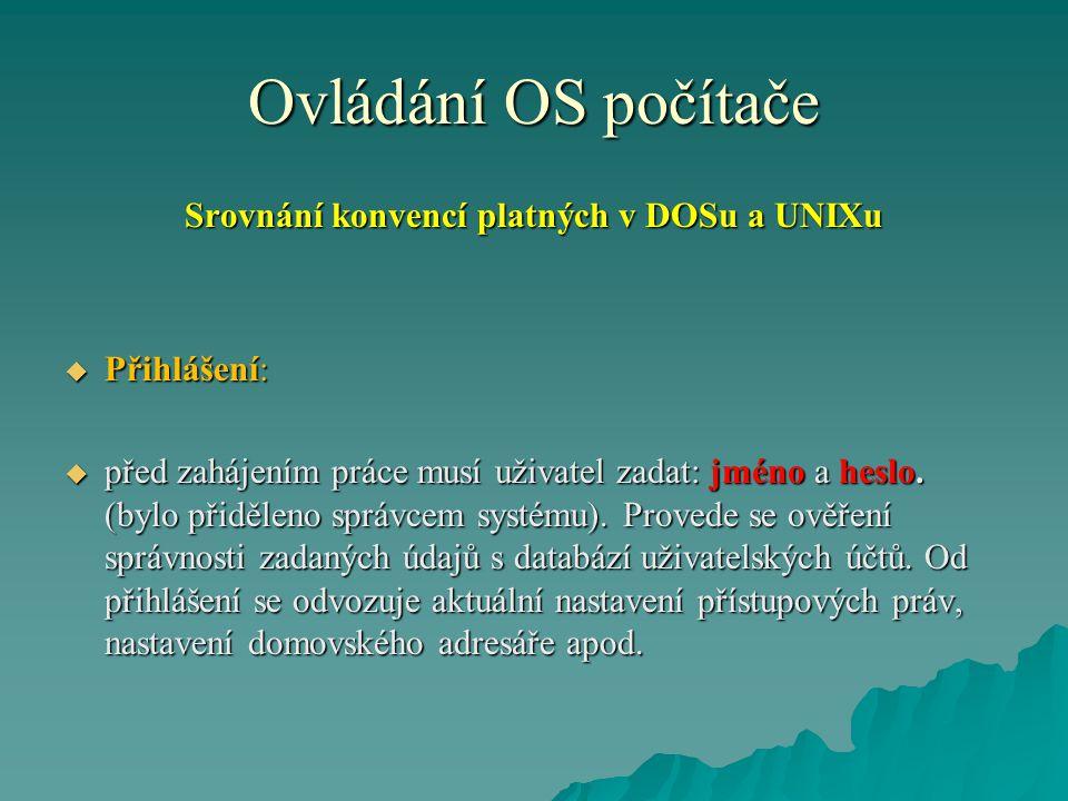 Ovládání OS počítače Srovnání konvencí platných v DOSu a UNIXu  Přihlášení:  před zahájením práce musí uživatel zadat: jméno a heslo.