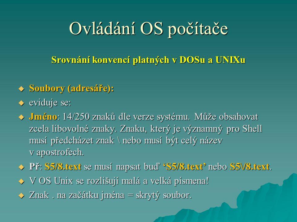 Ovládání OS počítače Srovnání konvencí platných v DOSu a UNIXu  Soubory (adresáře):  eviduje se:  Jméno: 14/250 znaků dle verze systému.