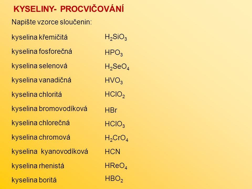 kyselina křemičitá kyselina fosforečná kyselina selenová kyselina vanadičná kyselina chloritá kyselina bromovodíková kyselina chlorečná kyselina chromová kyselina kyanovodíková kyselina rhenistá kyselina boritá KYSELINY- PROCVIČOVÁNÍ Napište vzorce sloučenin: H 2 SiO 3 HPO 3 H 2 SeO 4 HVO 3 HClO 2 HBr HClO 3 H 2 CrO 4 HCN HReO 4 HBO 2