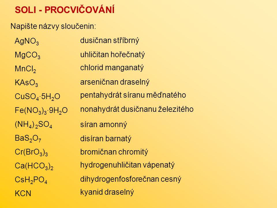 SOLI - PROCVIČOVÁNÍ AgNO 3 MgCO 3 MnCl 2 KAsO 3 CuSO 4 ∙5H 2 O Fe(NO 3 ) 3 ∙9H 2 O (NH 4 ) 2 SO 4 BaS 2 O 7 Cr(BrO 3 ) 3 Ca(HCO 3 ) 2 CsH 2 PO 4 KCN Napište názvy sloučenin: dusičnan stříbrný uhličitan hořečnatý chlorid manganatý arseničnan draselný pentahydrát síranu měďnatého nonahydrát dusičnanu železitého síran amonný disíran barnatý bromičnan chromitý hydrogenuhličitan vápenatý dihydrogenfosforečnan cesný kyanid draselný