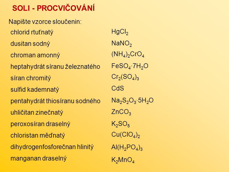 SOLI - PROCVIČOVÁNÍ Napište vzorce sloučenin: chlorid rtuťnatý dusitan sodný chroman amonný heptahydrát síranu železnatého síran chromitý sulfid kademnatý pentahydrát thiosíranu sodného uhličitan zinečnatý peroxosíran draselný chloristan měďnatý dihydrogenfosforečnan hlinitý manganan draselný FeSO 4 ∙7H 2 O Na 2 S 2 O 3 ∙5H 2 O HgCl 2 NaNO 2 (NH 4 ) 2 CrO 4 Cr 2 (SO 4 ) 3 CdS ZnCO 3 K 2 SO 5 Cu(ClO 4 ) 2 Al(H 2 PO 4 ) 3 K 2 MnO 4