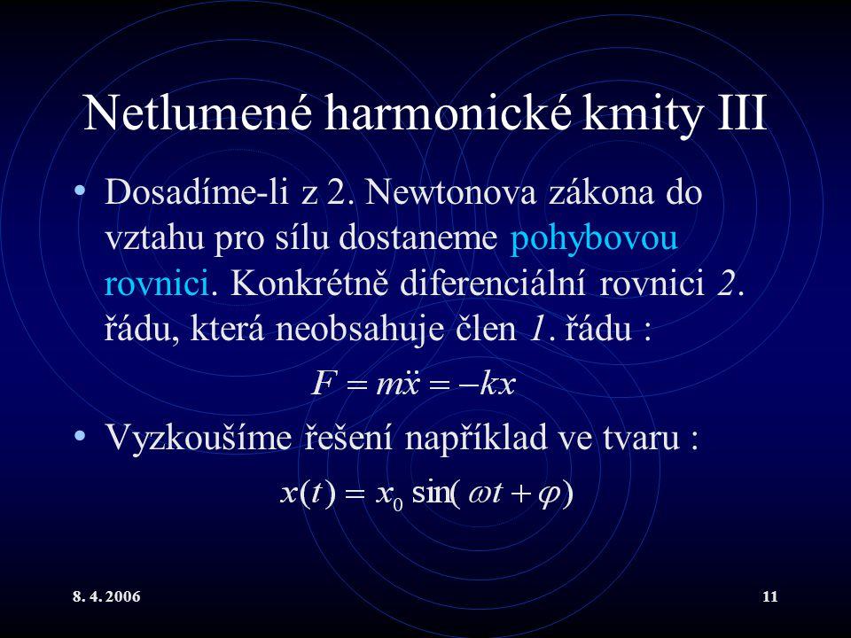 8. 4. 200611 Netlumené harmonické kmity III Dosadíme-li z 2. Newtonova zákona do vztahu pro sílu dostaneme pohybovou rovnici. Konkrétně diferenciální