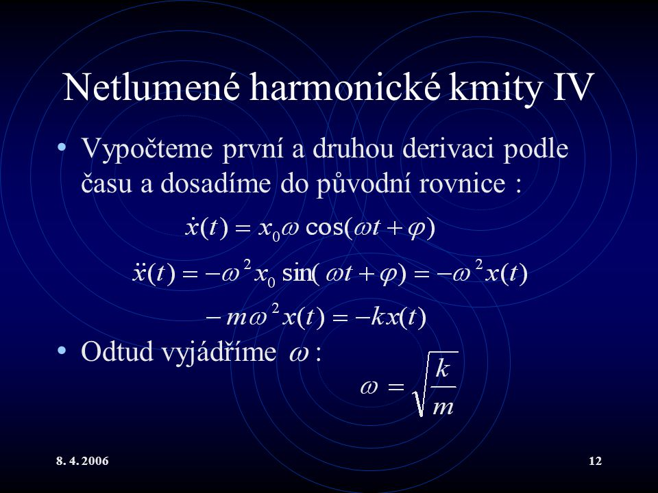 8. 4. 200612 Netlumené harmonické kmity IV Vypočteme první a druhou derivaci podle času a dosadíme do původní rovnice : Odtud vyjádříme  :