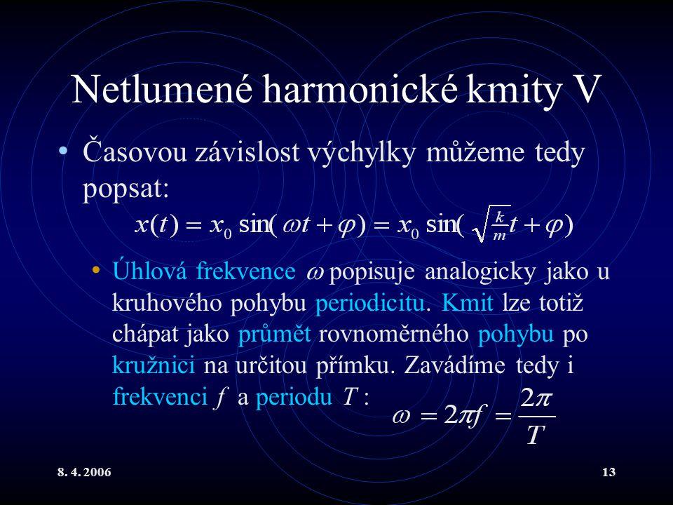 8. 4. 200613 Netlumené harmonické kmity V Časovou závislost výchylky můžeme tedy popsat: Úhlová frekvence  popisuje analogicky jako u kruhového pohyb