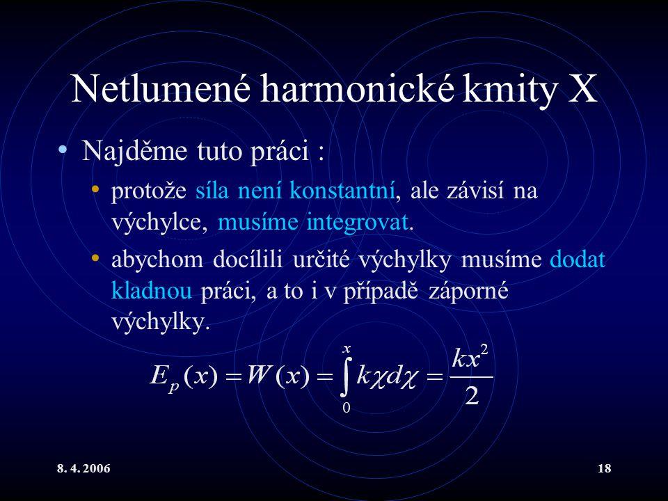 8. 4. 200618 Netlumené harmonické kmity X Najděme tuto práci : protože síla není konstantní, ale závisí na výchylce, musíme integrovat. abychom docíli