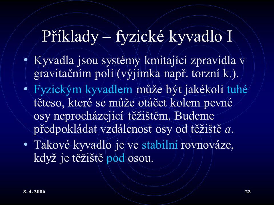 8. 4. 200623 Příklady – fyzické kyvadlo I Kyvadla jsou systémy kmitající zpravidla v gravitačním poli (výjimka např. torzní k.). Fyzickým kyvadlem můž