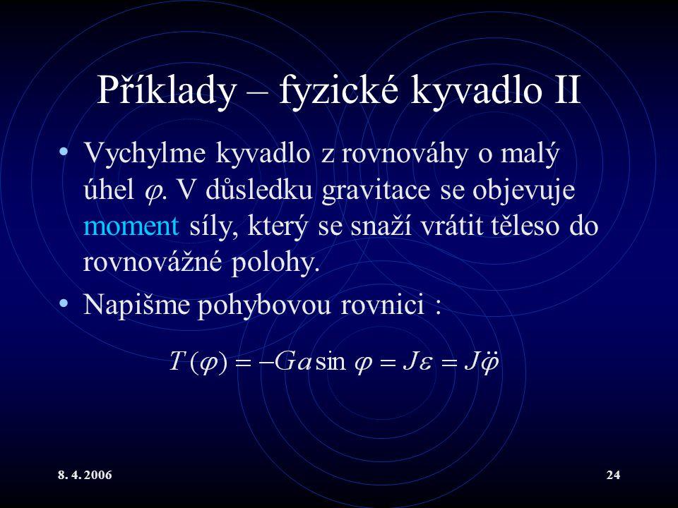 8. 4. 200624 Příklady – fyzické kyvadlo II Vychylme kyvadlo z rovnováhy o malý úhel . V důsledku gravitace se objevuje moment síly, který se snaží vr