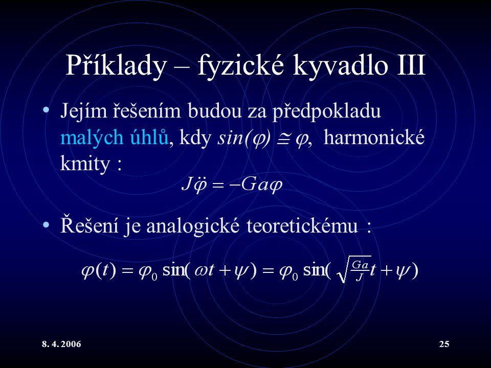 8. 4. 200625 Příklady – fyzické kyvadlo III Jejím řešením budou za předpokladu malých úhlů, kdy sin(  )  , harmonické kmity : Řešení je analogické