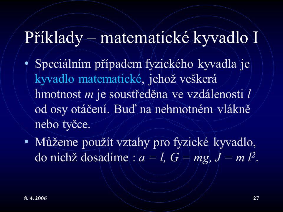 8. 4. 200627 Příklady – matematické kyvadlo I Speciálním případem fyzického kyvadla je kyvadlo matematické, jehož veškerá hmotnost m je soustředěna ve