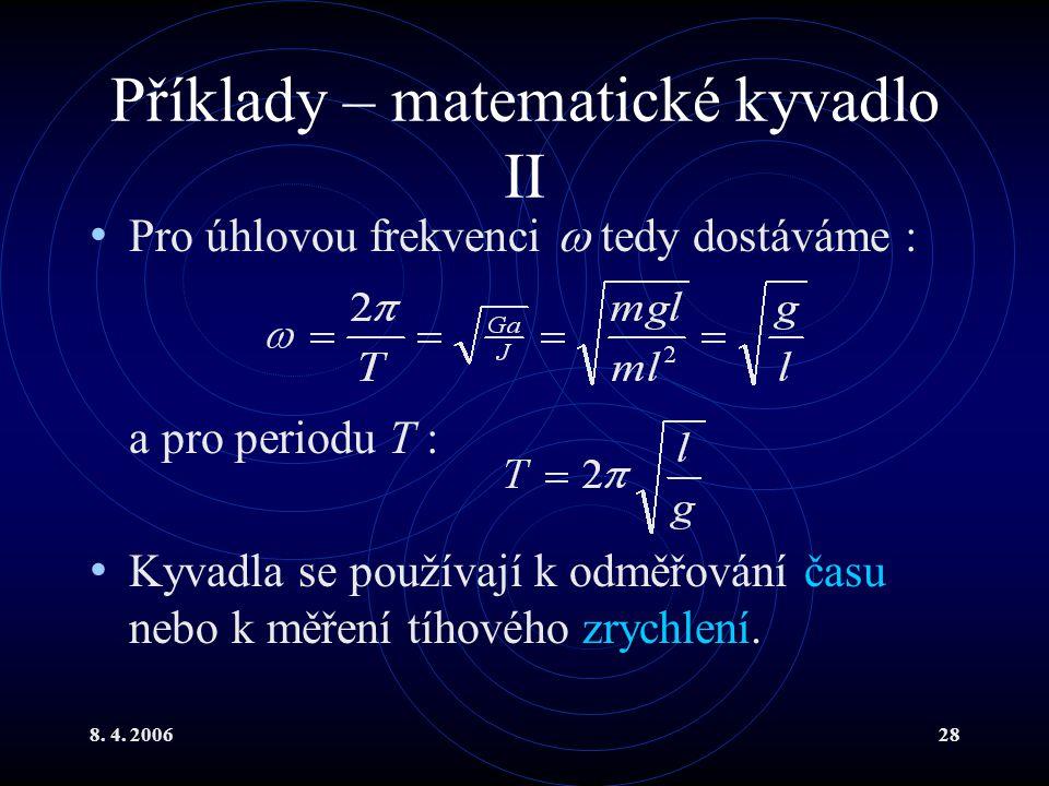 8. 4. 200628 Příklady – matematické kyvadlo II Pro úhlovou frekvenci  tedy dostáváme : a pro periodu T : Kyvadla se používají k odměřování času nebo