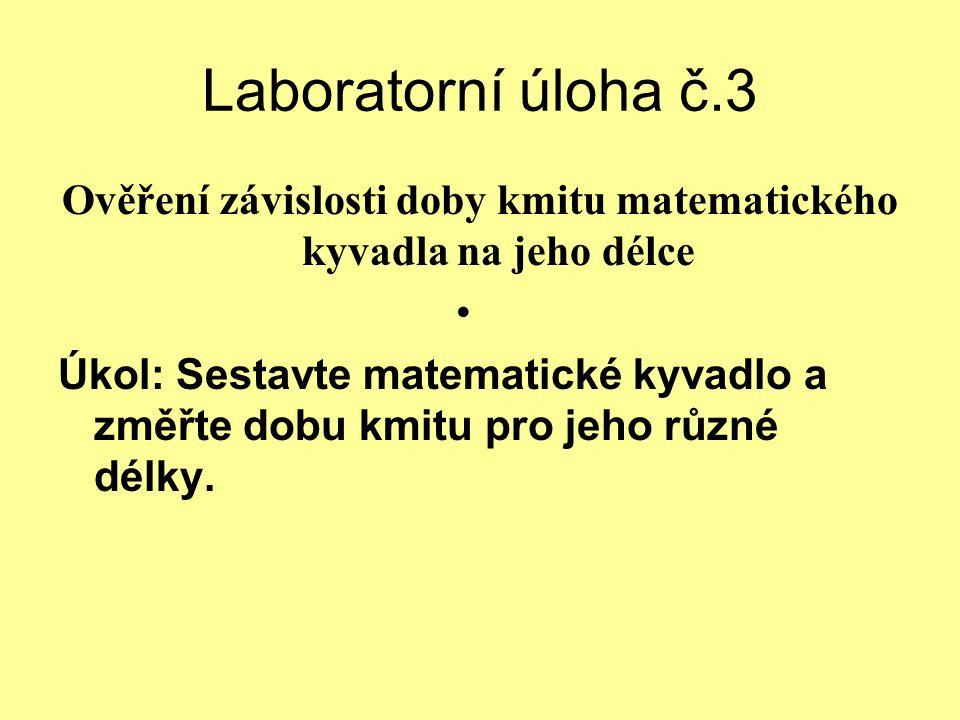 Laboratorní úloha č.3 Ověření závislosti doby kmitu matematického kyvadla na jeho délce Úkol: Sestavte matematické kyvadlo a změřte dobu kmitu pro jeh