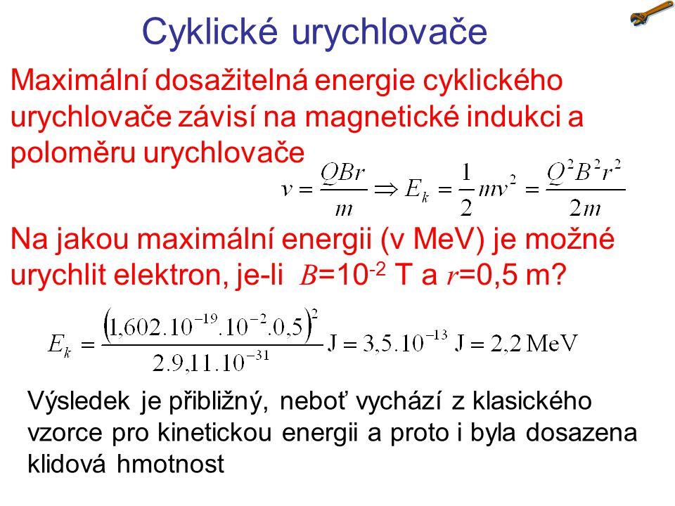 Cyklické urychlovače Maximální dosažitelná energie cyklického urychlovače závisí na magnetické indukci a poloměru urychlovače Na jakou maximální energii (v MeV) je možné urychlit elektron, je-li B =10 -2 T a r =0,5 m.