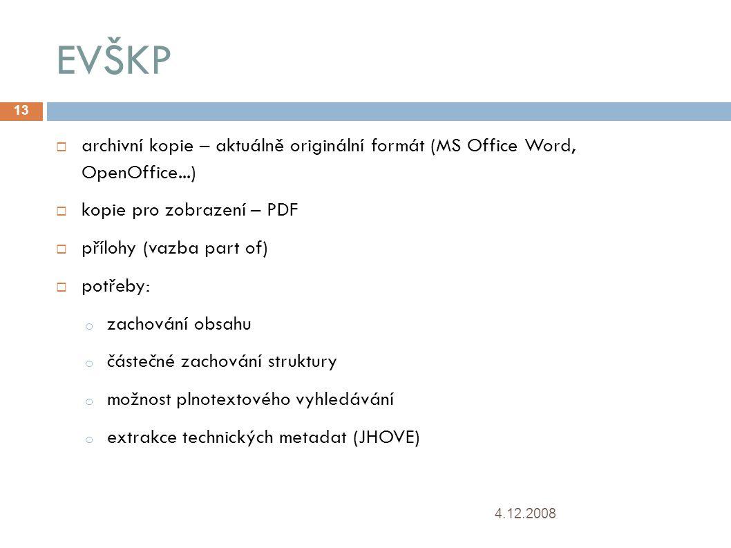 EVŠKP 4.12.2008 13  archivní kopie – aktuálně originální formát (MS Office Word, OpenOffice...)   kopie pro zobrazení – PDF  přílohy (vazba part of)  potřeby: o zachování obsahu o částečné zachování struktury o možnost plnotextového vyhledávání o extrakce technických metadat (JHOVE) 