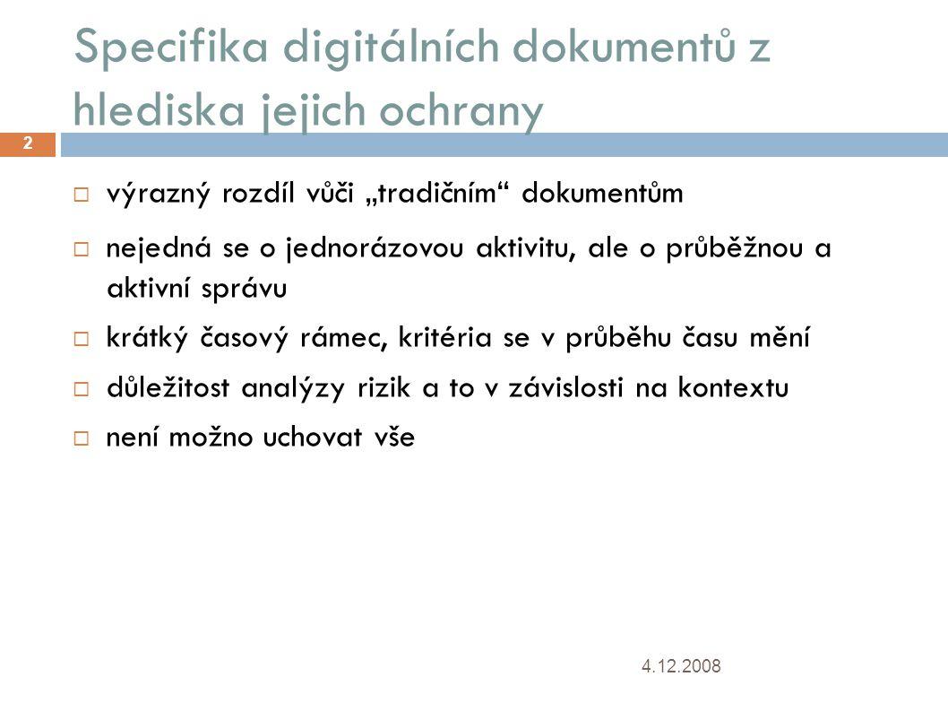 """Specifika digitálních dokumentů z hlediska jejich ochrany 4.12.2008 2  výrazný rozdíl vůči """"tradičním dokumentům  nejedná se o jednorázovou aktivitu, ale o průběžnou a aktivní správu  krátký časový rámec, kritéria se v průběhu času mění  důležitost analýzy rizik a to v závislosti na kontextu  není možno uchovat vše"""