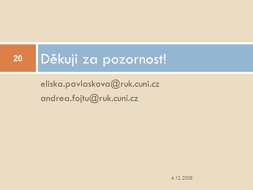 eliska.pavlaskova@ruk.cuni.cz andrea.fojtu@ruk.cuni.cz Děkuji za pozornost! 4.12.2008 20