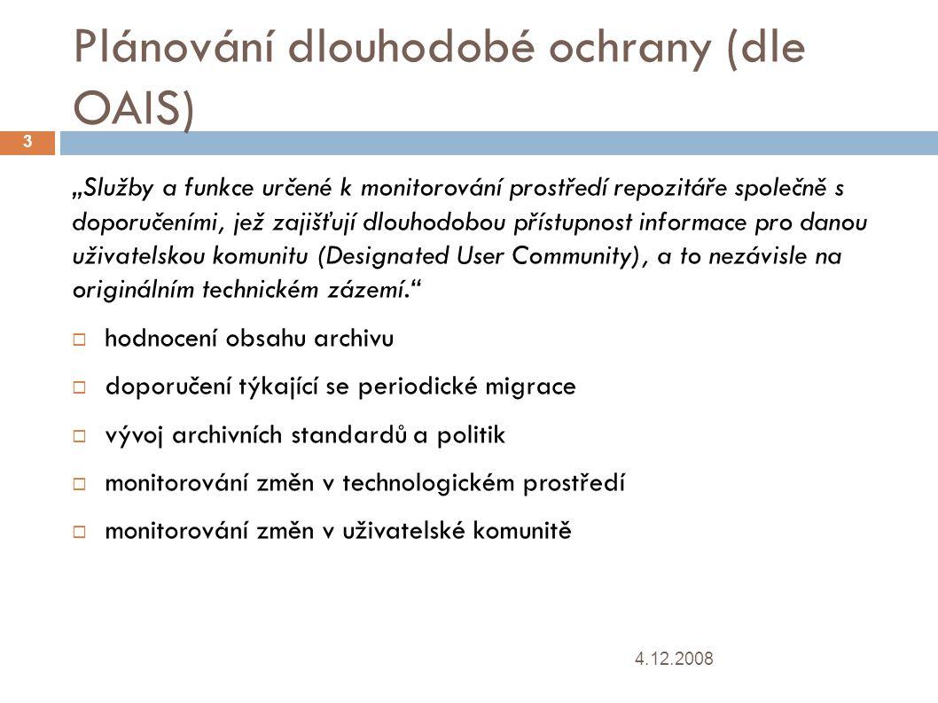 """Plánování dlouhodobé ochrany  (dle OAIS) 4.12.2008 3 """"Služby a funkce určené k monitorování prostředí repozitáře společně s doporučeními, jež zajišťují dlouhodobou přístupnost informace pro danou uživatelskou komunitu (Designated User Community), a to nezávisle na originálním technickém zázemí.  hodnocení obsahu archivu  doporučení týkající se periodické migrace  vývoj archivních standardů a politik  monitorování změn v technologickém prostředí  monitorování změn v uživatelské komunitě"""