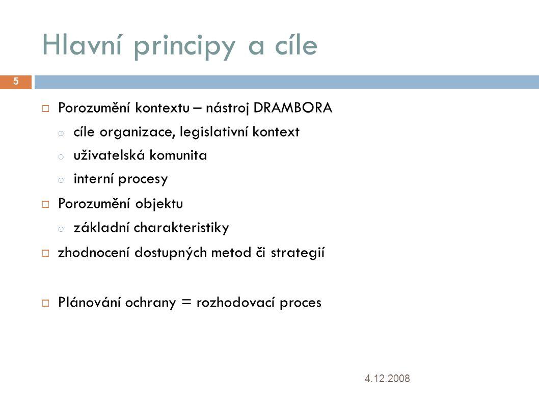 Hlavní principy a cíle 4.12.2008 5  Porozumění kontextu – nástroj DRAMBORA o cíle organizace, legislativní kontext o uživatelská komunita o interní procesy  Porozumění objektu o základní charakteristiky  zhodnocení dostupných metod či strategií  Plánování ochrany = rozhodovací proces
