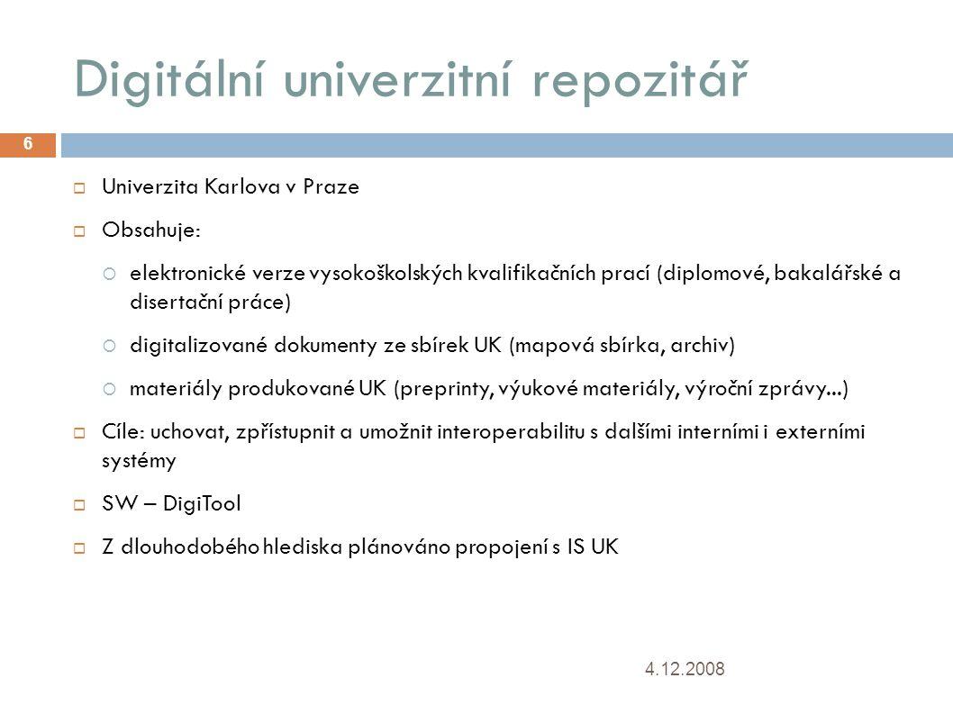 Digitální univerzitní repozitář 4.12.2008 6  Univerzita Karlova v Praze  Obsahuje:  elektronické verze vysokoškolských kvalifikačních prací (diplomové, bakalářské a disertační práce)   digitalizované dokumenty ze sbírek UK (mapová sbírka, archiv)   materiály produkované UK (preprinty, výukové materiály, výroční zprávy...)   Cíle: uchovat, zpřístupnit a umožnit interoperabilitu s dalšími interními i externími systémy  SW – DigiTool  Z dlouhodobého hlediska plánováno propojení s IS UK