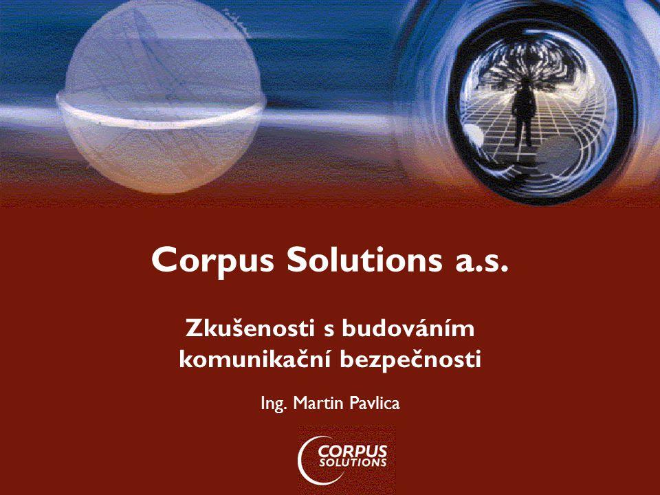 Corpus Solutions a.s. Zkušenosti s budováním komunikační bezpečnosti Ing. Martin Pavlica