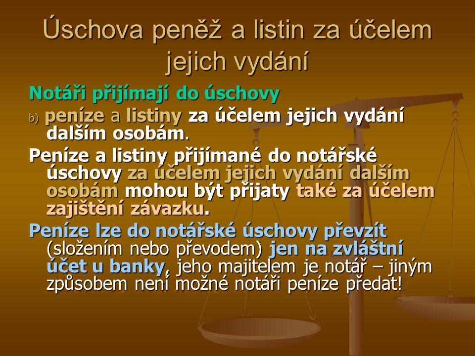 Úschova peněž a listin za účelem jejich vydání Notáři přijímají do úschovy b) peníze a listiny za účelem jejich vydání dalším osobám. Peníze a listiny