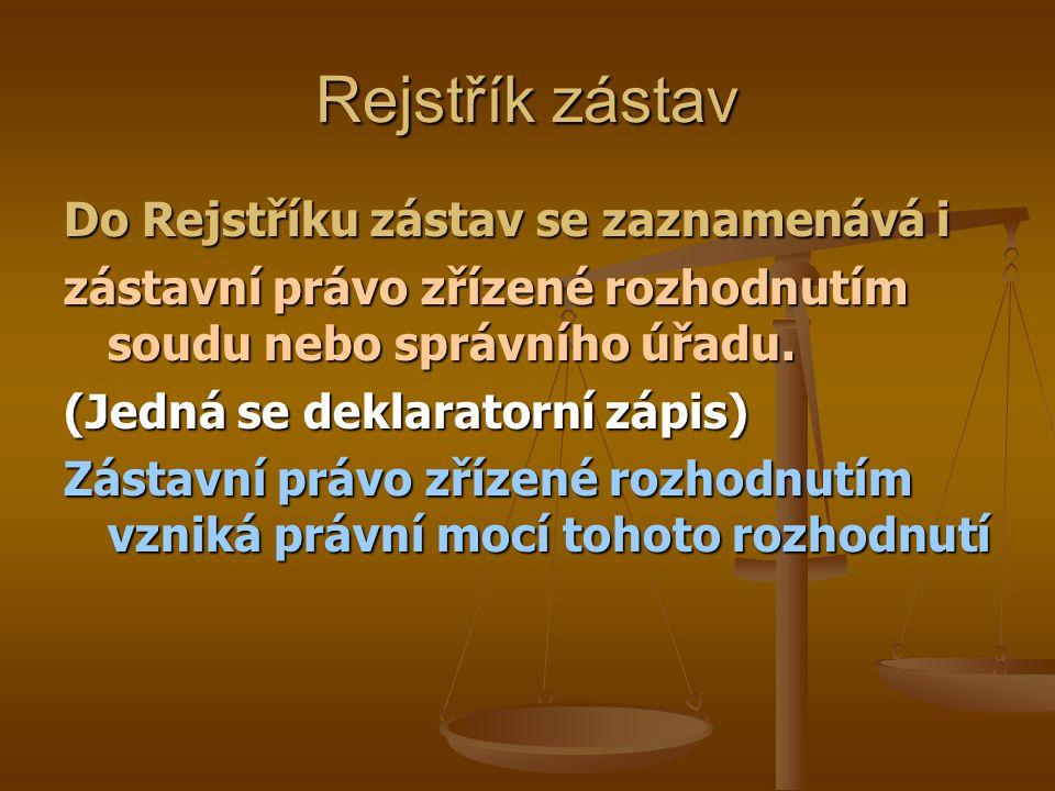 Rejstřík zástav Do Rejstříku zástav se zaznamenává i zástavní právo zřízené rozhodnutím soudu nebo správního úřadu. (Jedná se deklaratorní zápis) Zást