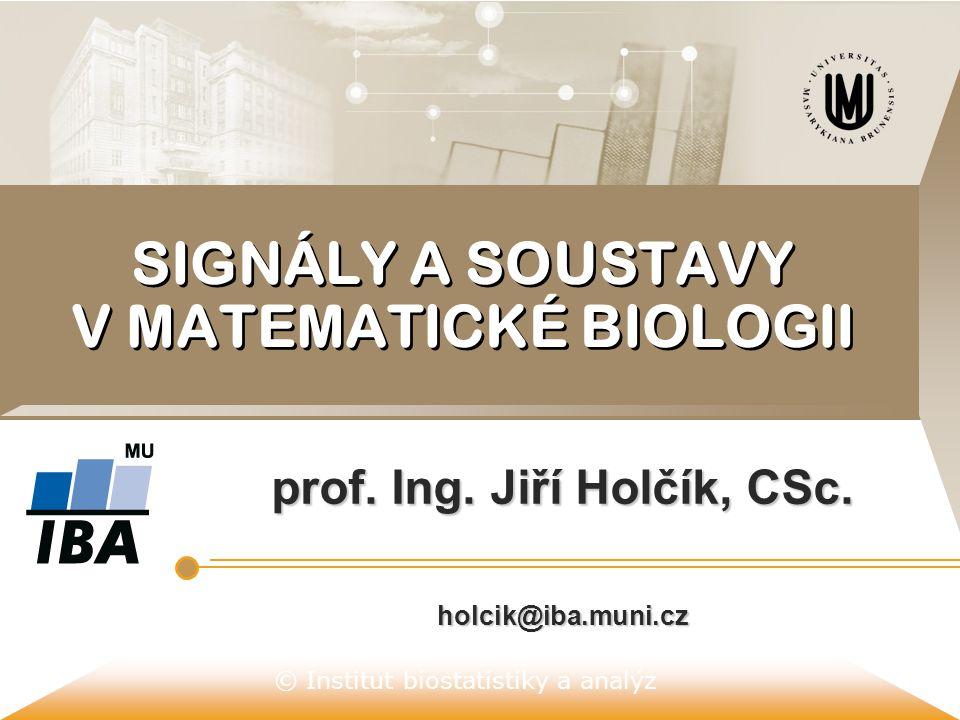 © Institut biostatistiky a analýz SIGNÁLY A SOUSTAVY V MATEMATICKÉ BIOLOGII prof. Ing. Jiří Holčík, CSc. holcik@iba.muni.cz