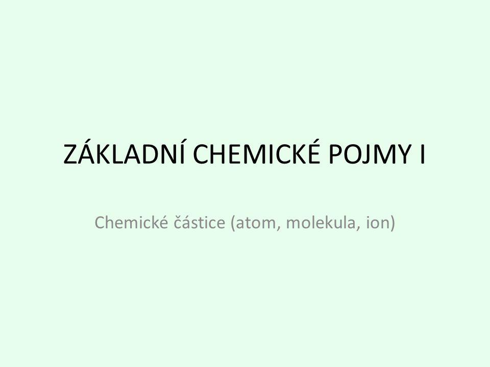 ZÁKLADNÍ CHEMICKÉ POJMY I Chemické částice (atom, molekula, ion)