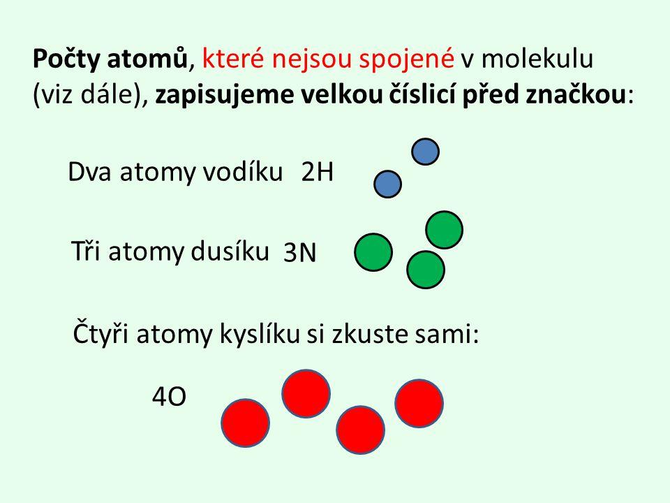 Počty atomů, které nejsou spojené v molekulu (viz dále), zapisujeme velkou číslicí před značkou: 2H Tři atomy dusíku Dva atomy vodíku 3N Čtyři atomy kyslíku si zkuste sami: 4O