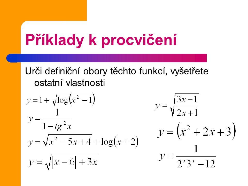 Příklady k procvičení Urči definiční obory těchto funkcí, vyšetřete ostatní vlastnosti