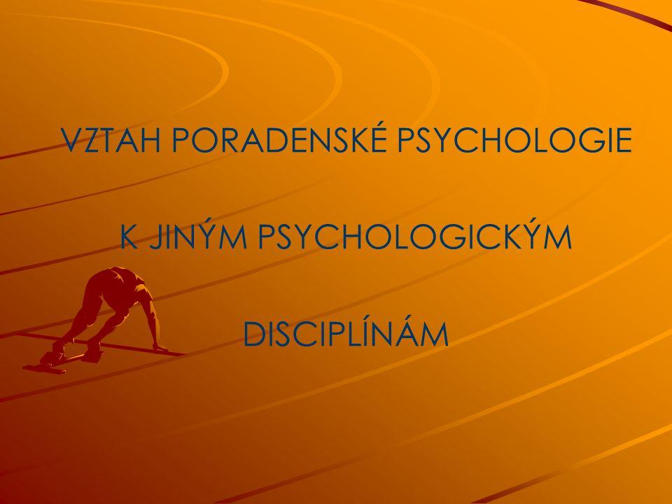 VZTAH PORADENSKÉ PSYCHOLOGIE K JINÝM PSYCHOLOGICKÝM DISCIPLÍNÁM