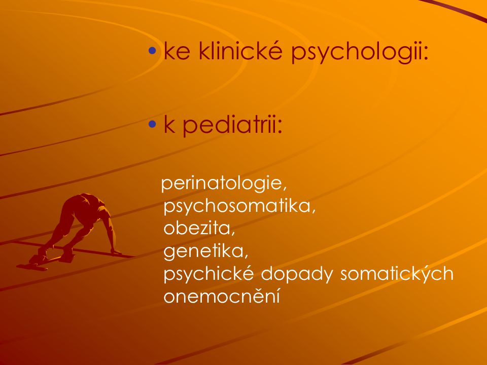 ke klinické psychologii: k pediatrii: perinatologie, psychosomatika, obezita, genetika, psychické dopady somatických onemocnění