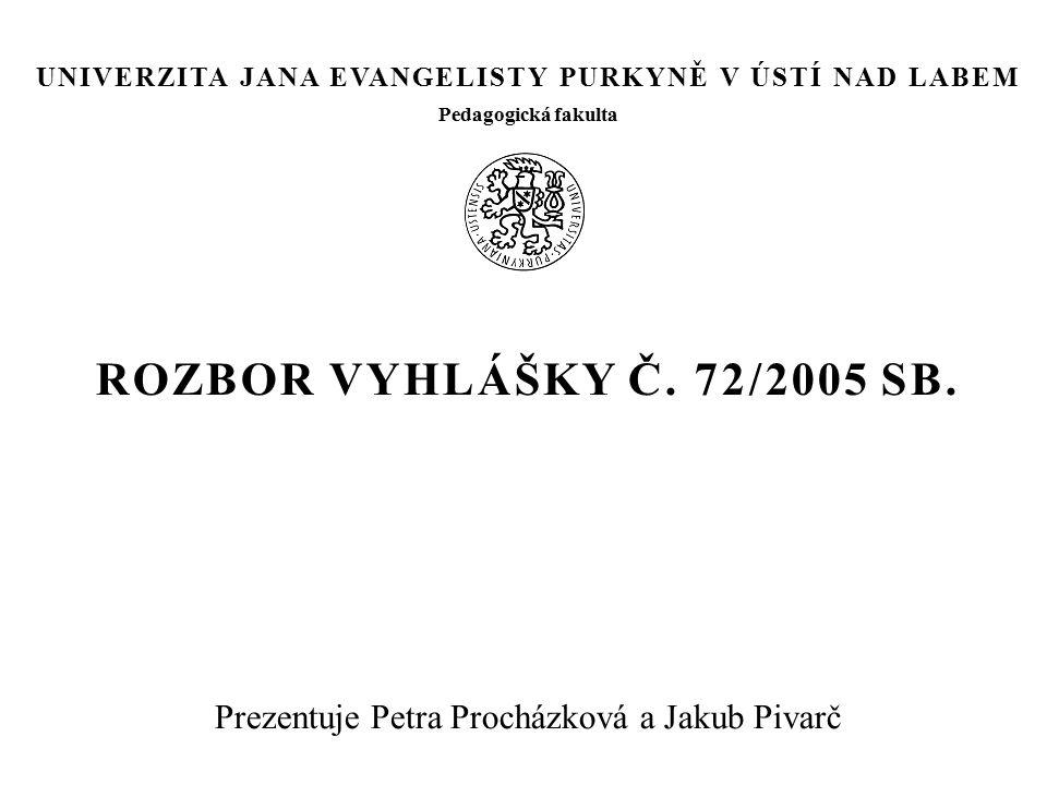 ROZBOR VYHLÁŠKY Č. 72/2005 SB. Prezentuje Petra Procházková a Jakub Pivarč UNIVERZITA JANA EVANGELISTY PURKYNĚ V ÚSTÍ NAD LABEM Pedagogická fakulta