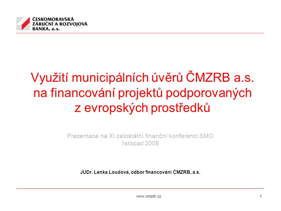 www.cmzrb.cz1 Využití municipálních úvěrů ČMZRB a.s. na financování projektů podporovaných z evropských prostředků Prezentace na XI.celostátní finančn