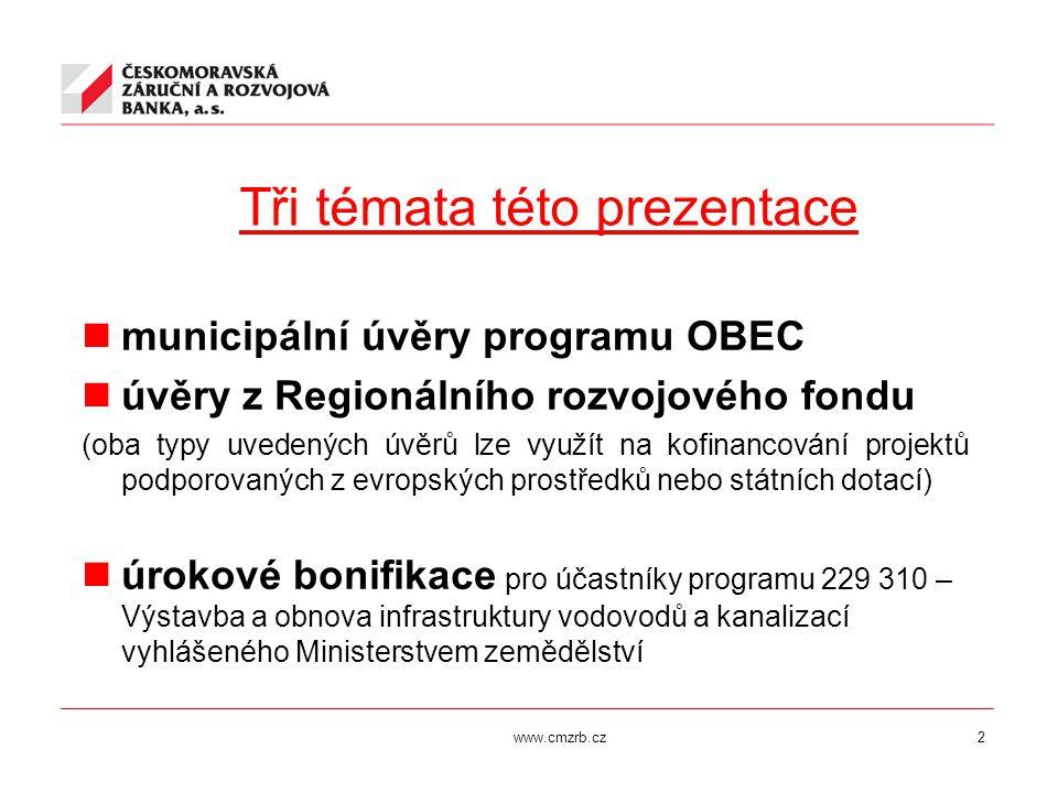 www.cmzrb.cz2 Tři témata této prezentace municipální úvěry programu OBEC úvěry z Regionálního rozvojového fondu (oba typy uvedených úvěrů lze využít na kofinancování projektů podporovaných z evropských prostředků nebo státních dotací) úrokové bonifikace pro účastníky programu 229 310 – Výstavba a obnova infrastruktury vodovodů a kanalizací vyhlášeného Ministerstvem zemědělství