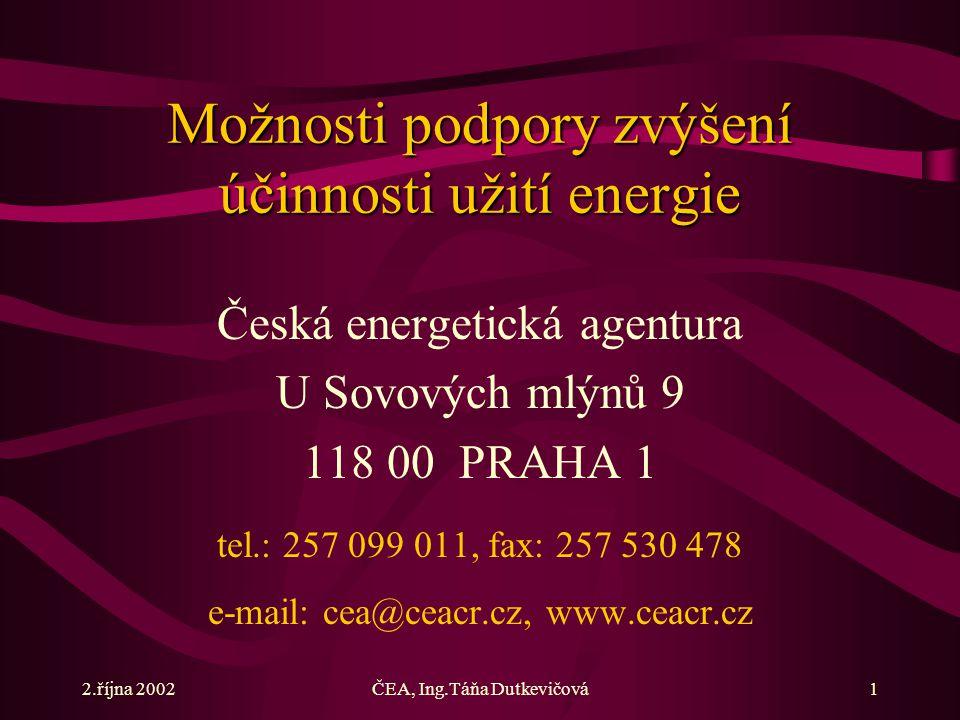 2.října 2002ČEA, Ing.Táňa Dutkevičová1 Možnosti podpory zvýšení účinnosti užití energie Česká energetická agentura U Sovových mlýnů 9 118 00 PRAHA 1 tel.: 257 099 011, fax: 257 530 478 e-mail: cea@ceacr.cz, www.ceacr.cz